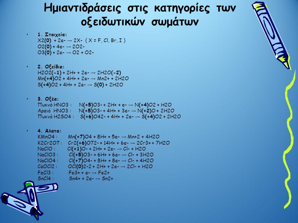 Ημιαντιδράσεις στις κατηγορίες των οξειδωτικών σωμάτων •1. Στοιχεία: Χ2(0) + 2e- → 2X- ( X = F, Cl, Br, I ) O2(0) + 4e- → 2O2- O3(0) + 2e- → O2 + O2-