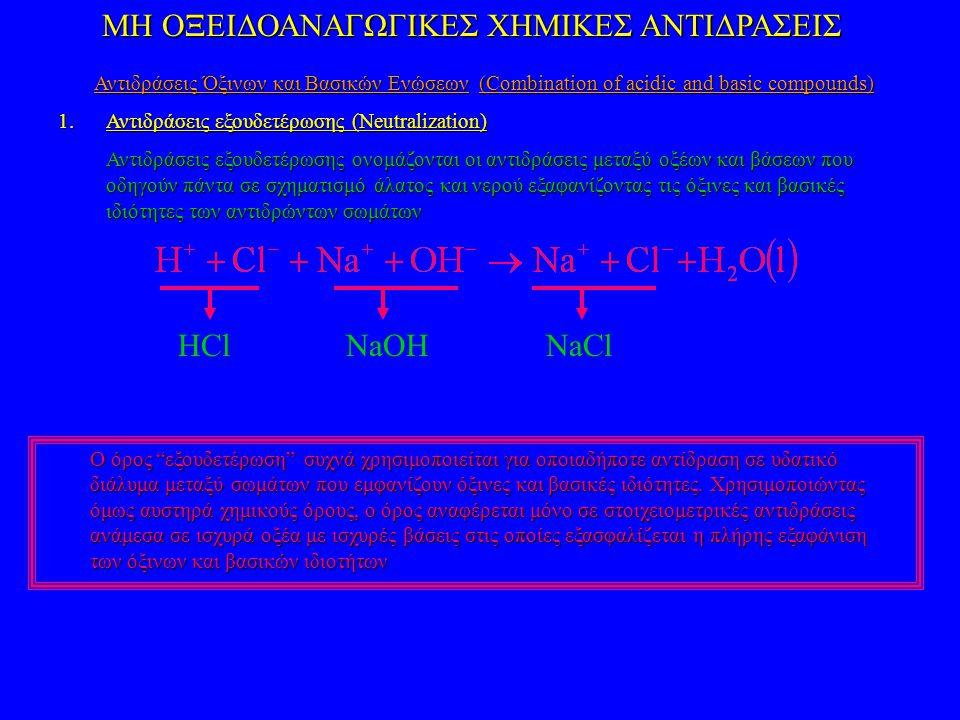 ΜΗ ΟΞΕΙΔΟΑΝΑΓΩΓΙΚΕΣ ΧΗΜΙΚΕΣ ΑΝΤΙΔΡΑΣΕΙΣ Αντιδράσεις Όξινων και Βασικών Ενώσεων (Combination of acidic and basic compounds) 1.Αντιδράσεις εξουδετέρωσης (Neutralization) Αντιδράσεις εξουδετέρωσης ονομάζονται οι αντιδράσεις μεταξύ οξέων και βάσεων που οδηγούν πάντα σε σχηματισμό άλατος και νερού εξαφανίζοντας τις όξινες και βασικές ιδιότητες των αντιδρώντων σωμάτων HClNaOHNaCl Ο όρος εξουδετέρωση συχνά χρησιμοποιείται για οποιαδήποτε αντίδραση σε υδατικό διάλυμα μεταξύ σωμάτων που εμφανίζουν όξινες και βασικές ιδιότητες.