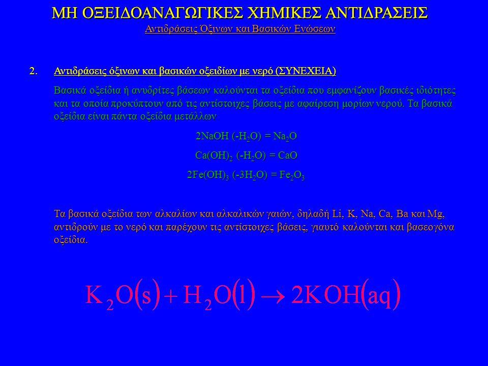 2.Αντιδράσεις όξινων και βασικών οξειδίων με νερό (ΣΥΝΕΧΕΙΑ) Βασικά οξείδια ή ανυδρίτες βάσεων καλούνται τα οξείδια που εμφανίζουν βασικές ιδιότητες κ