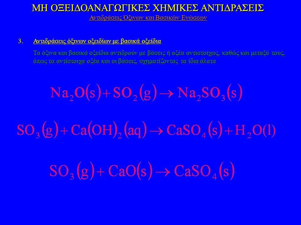 ΜΗ ΟΞΕΙΔΟΑΝΑΓΩΓΙΚΕΣ ΧΗΜΙΚΕΣ ΑΝΤΙΔΡΑΣΕΙΣ 3.Αντιδράσεις όξινων οξειδίων με βασικά οξείδια Τα όξινα και βασικά οξείδια αντιδρούν με βάσεις ή οξέα αντιστοίχως, καθώς και μεταξύ τους, όπως τα αντίστοιχα οξέα και οι βάσεις, σχηματίζοντας τα ίδια άλατα ΜΗ ΟΞΕΙΔΟΑΝΑΓΩΓΙΚΕΣ ΧΗΜΙΚΕΣ ΑΝΤΙΔΡΑΣΕΙΣ Αντιδράσεις Όξινων και Βασικών Ενώσεων