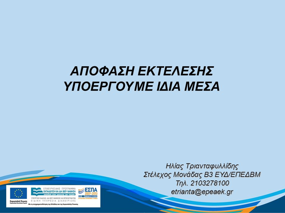 1 ΑΠΟΦΑΣΗ ΕΚΤΕΛΕΣΗΣ ΥΠΟΕΡΓΟΥ ΜΕ ΙΔΙΑ ΜΕΣΑ Ηλίας Τριανταφυλλίδης Στέλεχος Μονάδας Β3 ΕΥΔ/ΕΠΕΔΒΜ Τηλ. 2103278100 etrianta@epeaek.gr