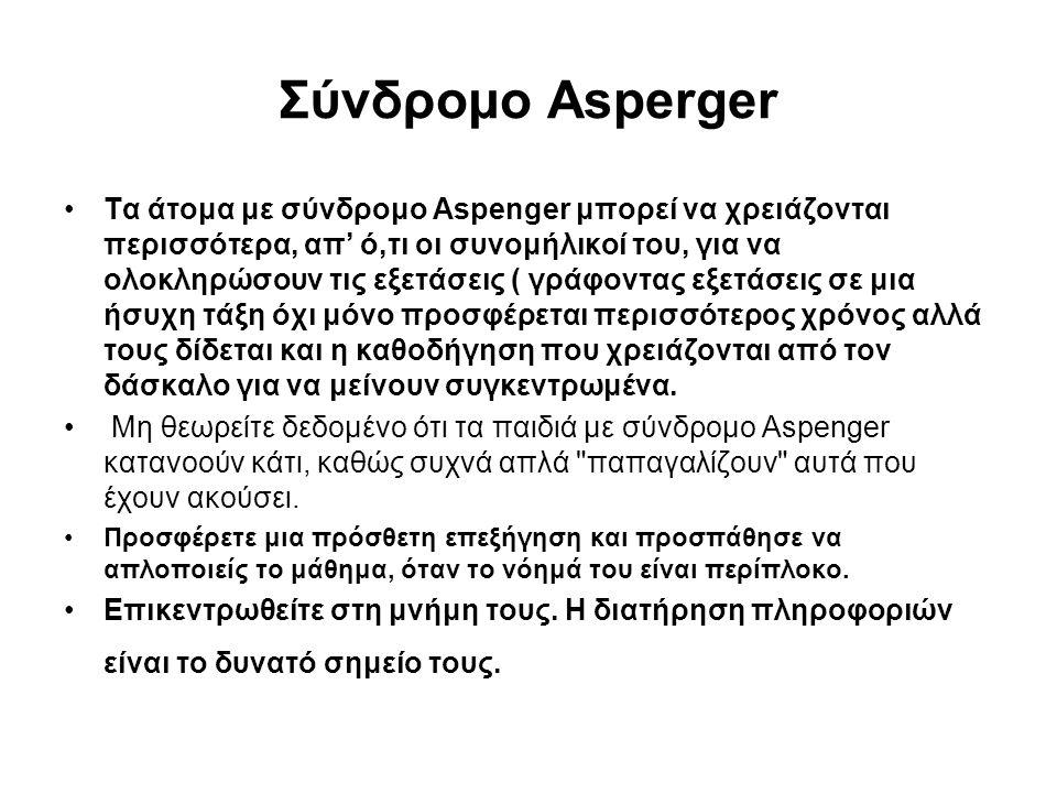 Σύνδρομο Asperger •Τα άτομα με σύνδρομο Aspenger μπορεί να χρειάζονται περισσότερα, απ' ό,τι οι συνομήλικοί του, για να ολοκληρώσουν τις εξετάσεις ( γ