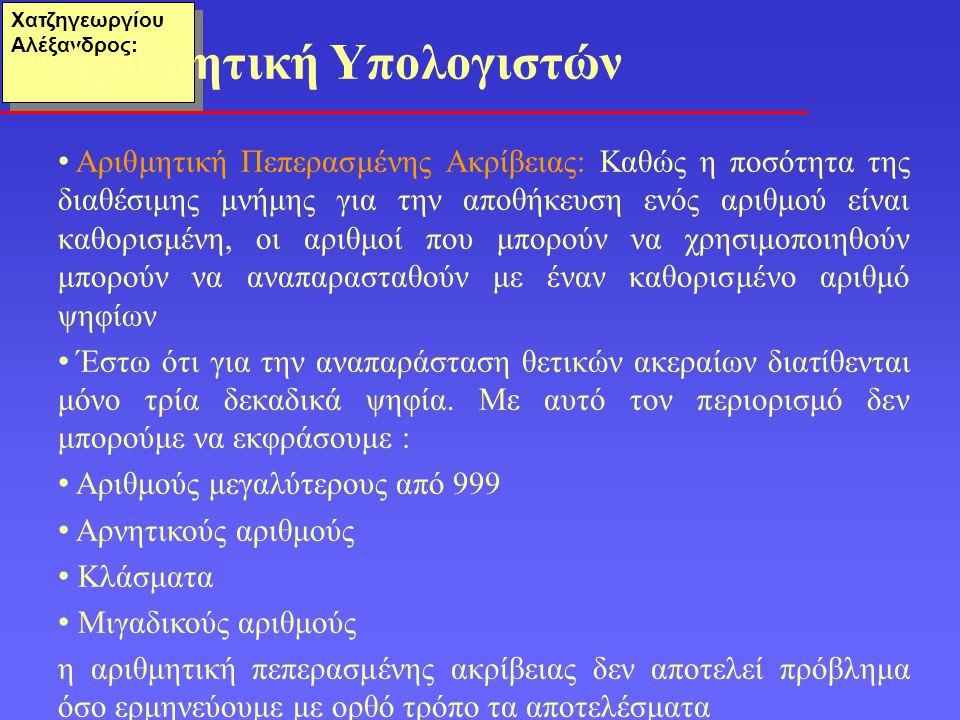 Χατζηγεωργίου Αλέξανδρος: • Οι αριθμοί πεπερασμένης ακρίβειας δεν είναι κλειστοί ως προς καμία από τις τέσσερις βασικές πράξεις : 600 + 600 = 1200 (πολύ μεγάλος) 003 – 005 = - 2(αρνητικός) 050 x 050 = 2500(πολύ μεγάλος) 007 / 002 = 3.5(όχι ακέραιος) • Σε ορισμένες περιπτώσεις έχουμε σφάλμα υπερχείλισης (overflow) δηλαδή το αποτέλεσμα είναι μεγαλύτερο από τον μεγαλύτερο αριθμό του συνόλου είτε σφάλμα ανεπάρκειας (underflow) όταν το αποτέλεσμα είναι μικρότερο από τον μικρότερο αριθμό του συνόλου • Σε άλλες περιπτώσεις το αποτέλεσμα απλώς δεν ανήκει στο σύνολο Πεπερασμένη ακρίβεια