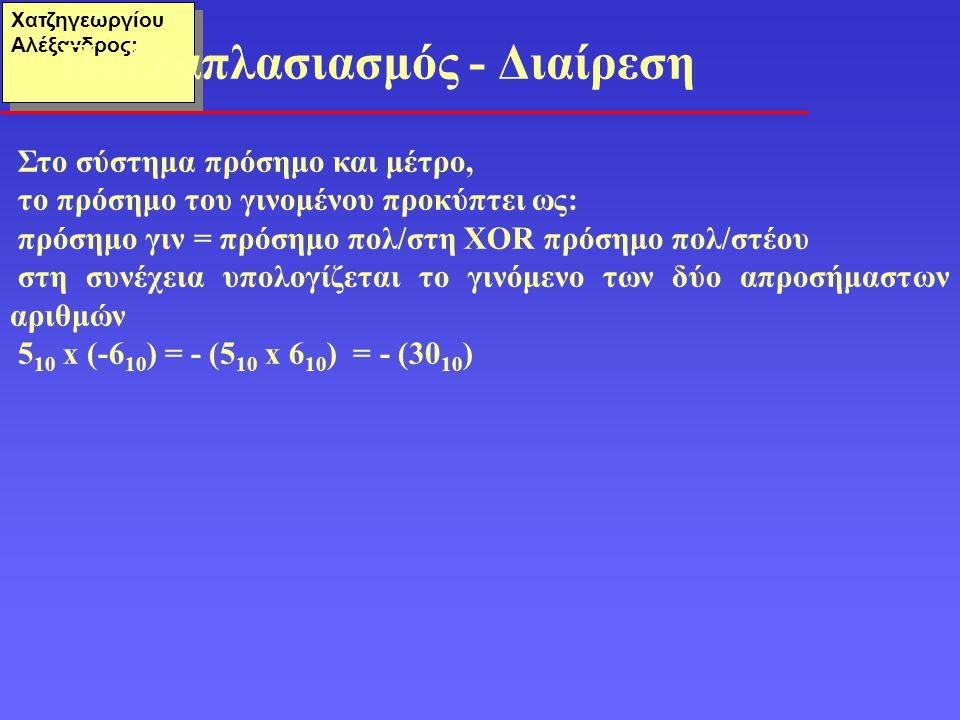 Χατζηγεωργίου Αλέξανδρος: Στο σύστημα πρόσημο και μέτρο, το πρόσημο του γινομένου προκύπτει ως: πρόσημο γιν = πρόσημο πολ/στη XOR πρόσημο πολ/στέου στ