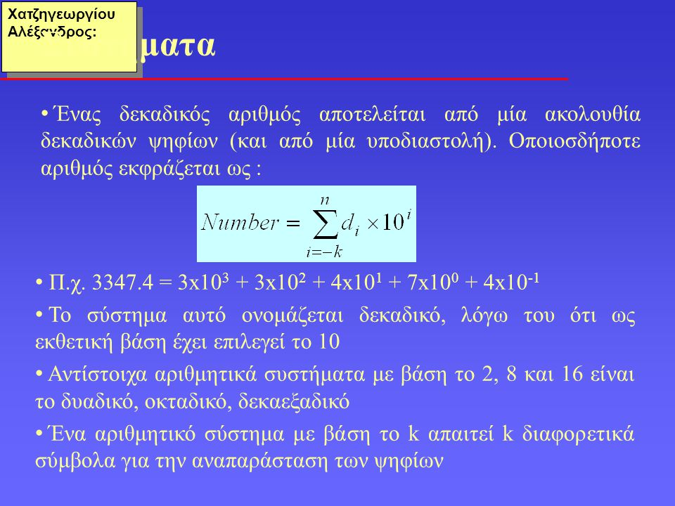 Χατζηγεωργίου Αλέξανδρος: Ο γενικός κανόνας παράστασης σε ένα θεσιακό σύστημα έχει ως εξής: Ο αριθμός: α n-1 r n-1 + α n-2 r n-2 + … + α 1 r 1 + α 0 r 0 + α -1 r -1 + … + α -m r -m συμβολίζεται ως:α n-1 α n-2 … α 1 α 0 α -1 …α -m Ως βάση ή ρίζα ενός θεσιακού συστήματος ορίζεται το πλήθος των διαφορετικών ψηφίων που χρησιμοποιούνται για την παράσταση των αριθμών • Δεκαδικό: 0 1 2 3 4 5 6 7 8 9 • Δυαδικό: 0 1 • Οκταδικό : 0 1 2 3 4 5 6 7 • Δεκαεξαδικό : 0 1 2 3 4 5 6 7 8 9 Α Β C D E F Θεσιακά Συστήματα