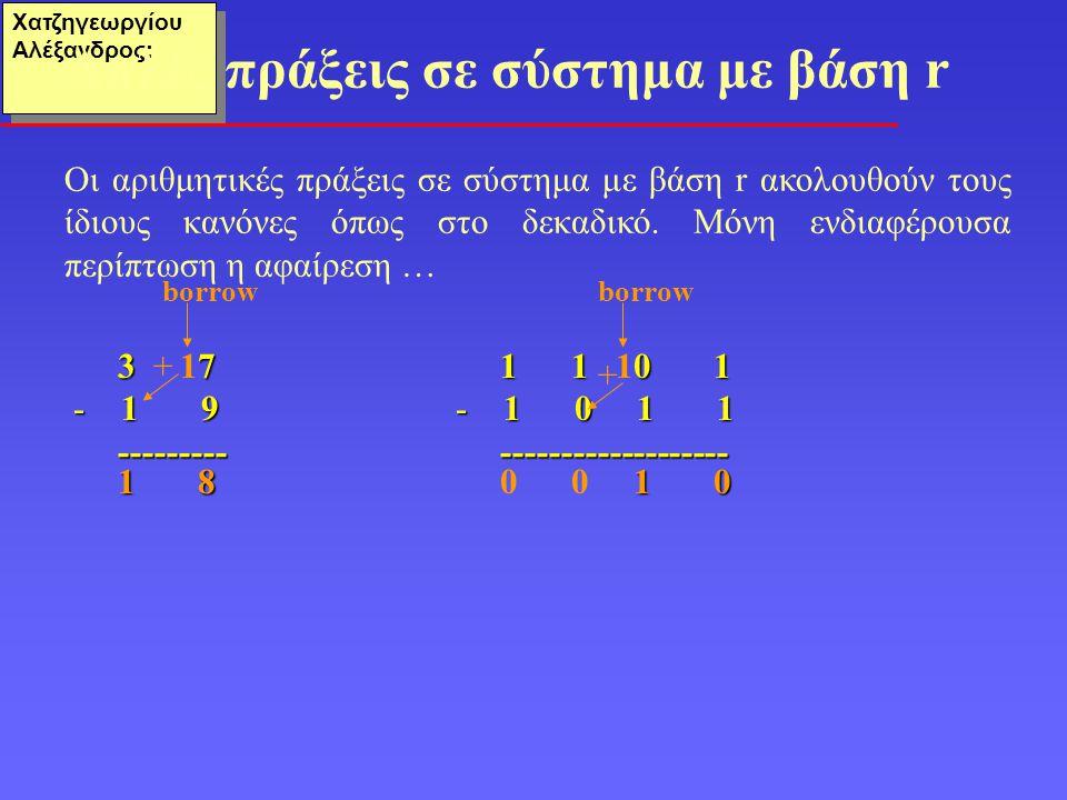 Χατζηγεωργίου Αλέξανδρος: • Το πιο σημαντικό bit (ΜSB) της ακολουθίας χρησιμοποιείται για τον προσδιορισμό του προσήμου (0: +, 1: - ) • Τα υπόλοιπα (n-1) bits προσδιορίζουν το μέτρο του αριθμού σε δυαδική μορφή • Για n= 8 bits, Χ 10 = 7  Χ 2 = 00000111 Σύστημα πρόσημο και μέτρο Χ 10 = - 7  Χ 2 = 10000111