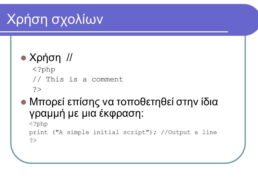 Χρήση σχολίων  Χρήση // < php // This is a comment >  Μπορεί επίσης να τοποθετηθεί στην ίδια γραμμή με μια έκφραση: < php print ( A simple initial script ); //Output a line >