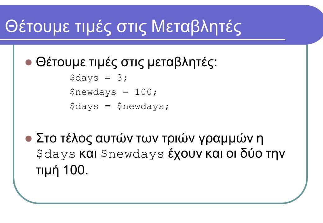 Θέτουμε τιμές στις Μεταβλητές  Θέτουμε τιμές στις μεταβλητές: $days = 3; $newdays = 100; $days = $newdays;  Στο τέλος αυτών των τριών γραμμών η $day