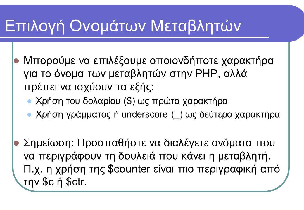 Επιλογή Ονομάτων Μεταβλητών  Μπορούμε να επιλέξουμε οποιονδήποτε χαρακτήρα για το όνομα των μεταβλητών στην PHP, αλλά πρέπει να ισχύουν τα εξής:  Χρήση του δολαρίου ($) ως πρώτο χαρακτήρα  Χρήση γράμματος ή underscore (_) ως δεύτερο χαρακτήρα  Σημείωση: Προσπαθήστε να διαλέγετε ονόματα που να περιγράφουν τη δουλειά που κάνει η μεταβλητή.