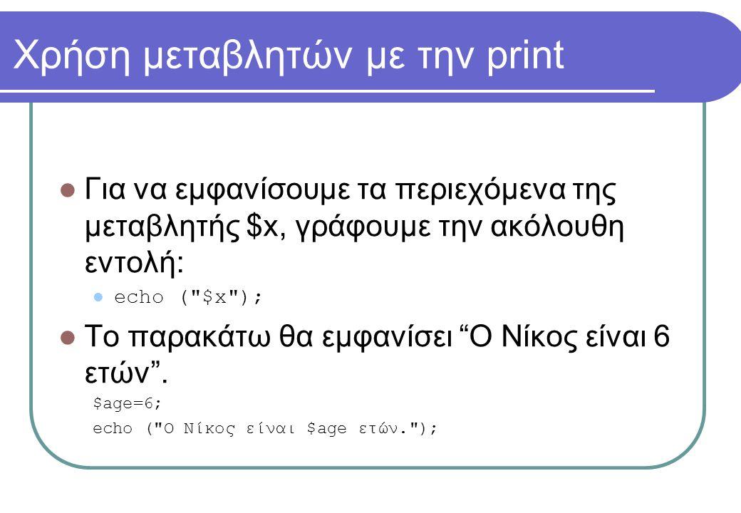 Χρήση μεταβλητών με την print  Για να εμφανίσουμε τα περιεχόμενα της μεταβλητής $x, γράφουμε την ακόλουθη εντολή:  echo ( $x );  Το παρακάτω θα εμφανίσει Ο Νίκος είναι 6 ετών .