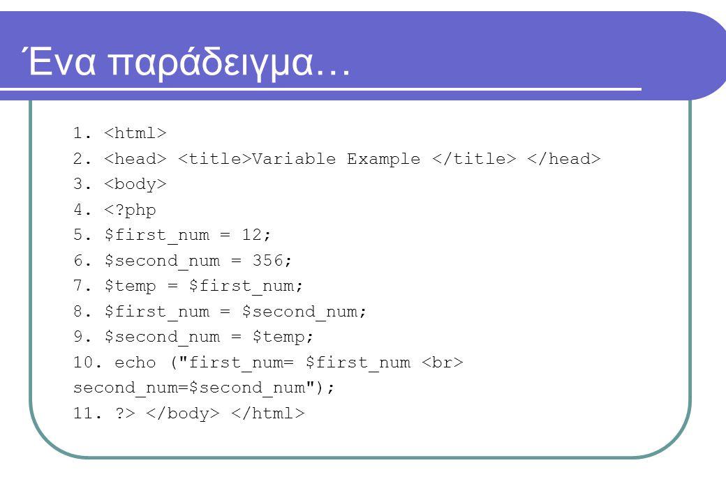Ένα παράδειγμα… 1. 2. Variable Example 3. 4. <?php 5. $first_num = 12; 6. $second_num = 356; 7. $temp = $first_num; 8. $first_num = $second_num; 9. $s