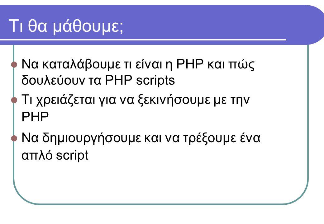 Τι θα μάθουμε;  Να καταλάβουμε τι είναι η PHP και πώς δουλεύουν τα PHP scripts  Τι χρειάζεται για να ξεκινήσουμε με την PHP  Να δημιουργήσουμε και να τρέξουμε ένα απλό script