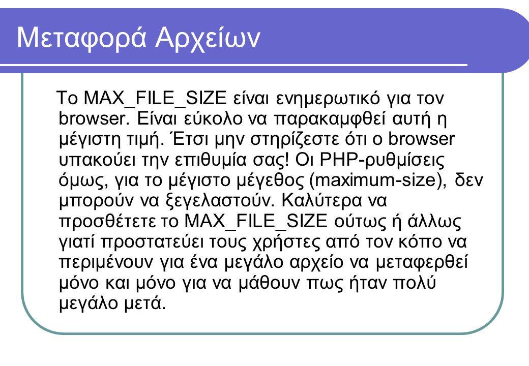 Μεταφορά Αρχείων Το MAX_FILE_SIZE είναι ενημερωτικό για τον browser. Είναι εύκολο να παρακαμφθεί αυτή η μέγιστη τιμή. Έτσι μην στηρίζεστε ότι ο browse