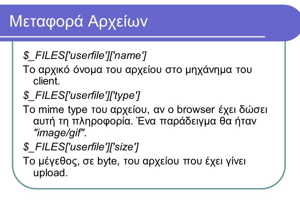 Μεταφορά Αρχείων $_FILES['userfile']['name'] Το αρχικό όνομα του αρχείου στο μηχάνημα του client. $_FILES['userfile']['type'] Το mime type του αρχείου