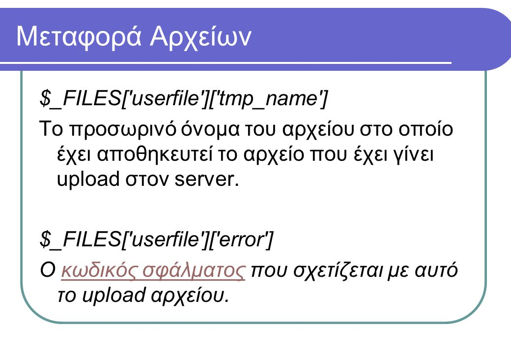 Μεταφορά Αρχείων $_FILES[ userfile ][ tmp_name ] Το προσωρινό όνομα του αρχείου στο οποίο έχει αποθηκευτεί το αρχείο που έχει γίνει upload στον server.