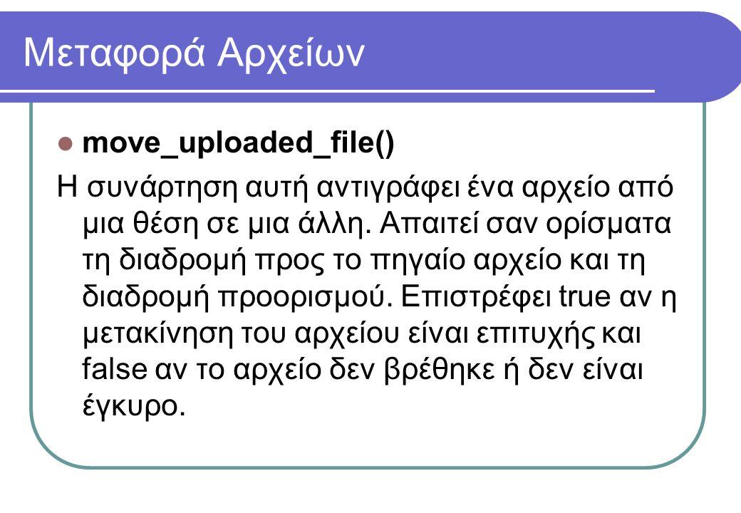 Μεταφορά Αρχείων  move_uploaded_file() Η συνάρτηση αυτή αντιγράφει ένα αρχείο από μια θέση σε μια άλλη. Απαιτεί σαν ορίσματα τη διαδρομή προς το πηγα