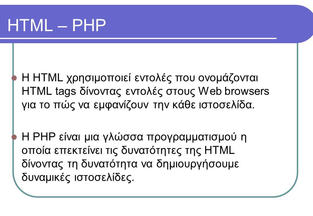 HTML – PHP l Η HTML χρησιμοποιεί εντολές που ονομάζονται HTML tags δίνοντας εντολές στους Web browsers για το πώς να εμφανίζουν την κάθε ιστοσελίδα. l