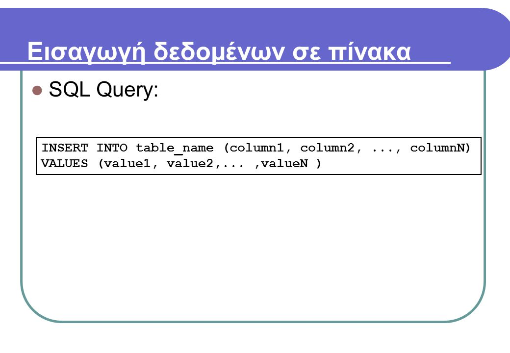 Εισαγωγή δεδομένων σε πίνακα  SQL Query: INSERT INTO table_name (column1, column2,..., columnN) VALUES (value1, value2,...,valueN )