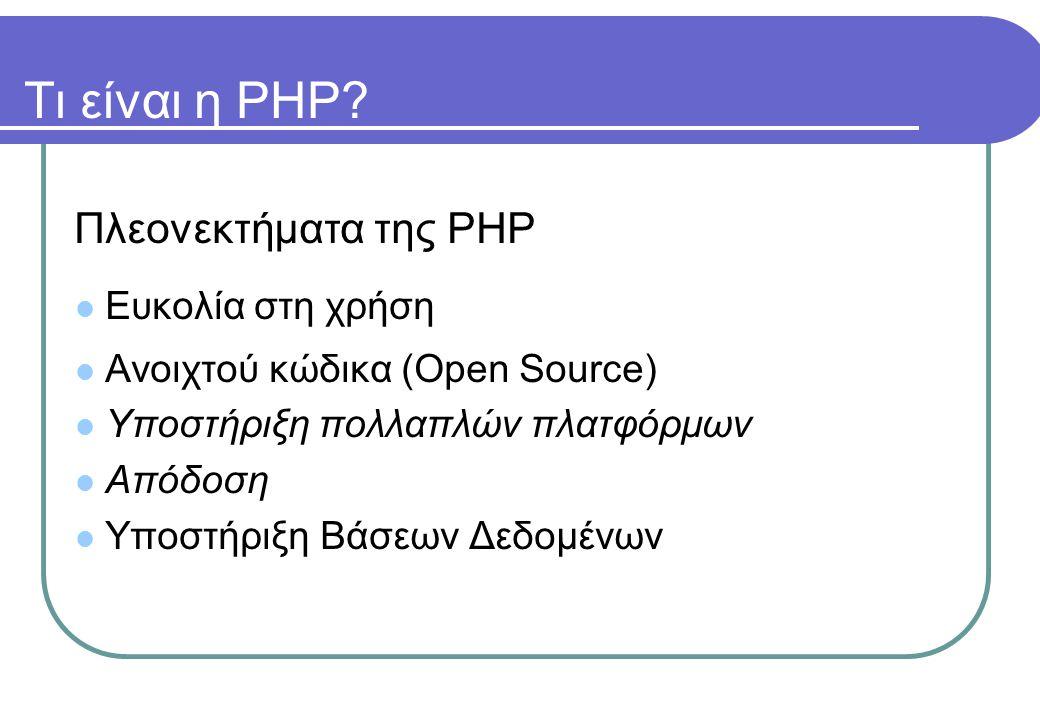 Τι είναι η PHP? Πλεονεκτήματα της PHP  Ευκολία στη χρήση  Ανοιχτού κώδικα (Open Source)  Υποστήριξη πολλαπλών πλατφόρμων  Απόδοση  Υποστήριξη Βάσ