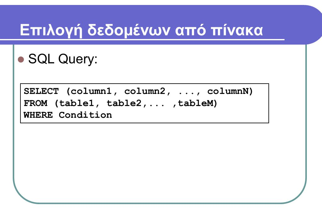 Επιλογή δεδομένων από πίνακα  SQL Query: SELECT (column1, column2,..., columnN) FROM (table1, table2,...,tableM) WHERE Condition