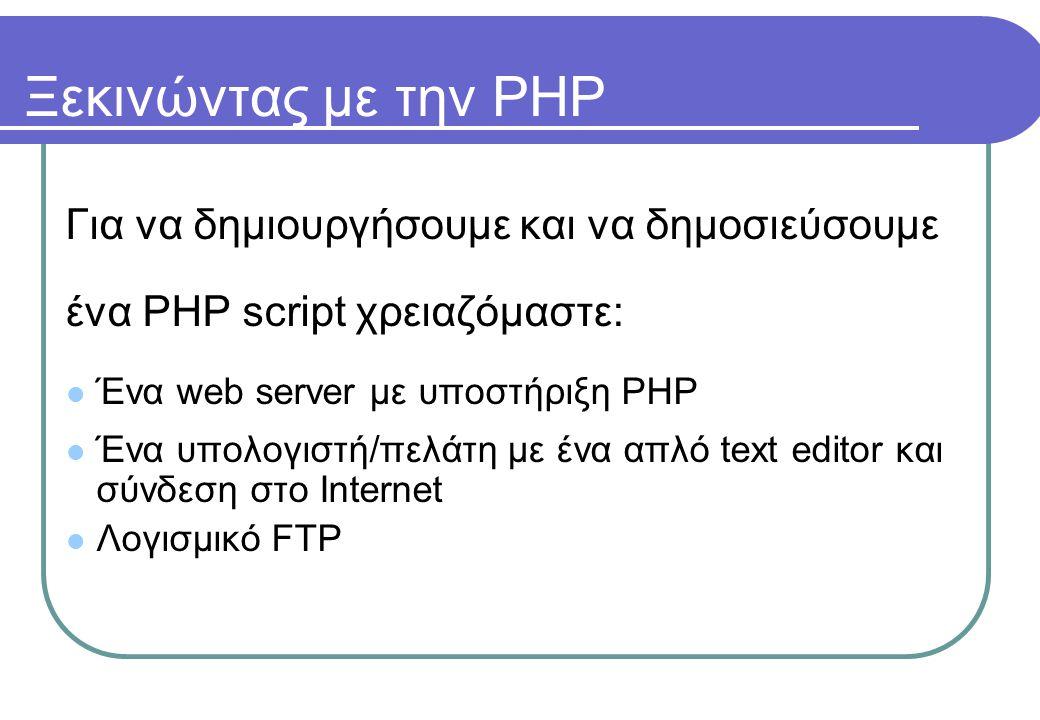 Ξεκινώντας με την PHP Για να δημιουργήσουμε και να δημοσιεύσουμε ένα PHP script χρειαζόμαστε:  Ένα web server με υποστήριξη PHP  Ένα υπολογιστή/πελάτη με ένα απλό text editor και σύνδεση στο Internet  Λογισμικό FTP