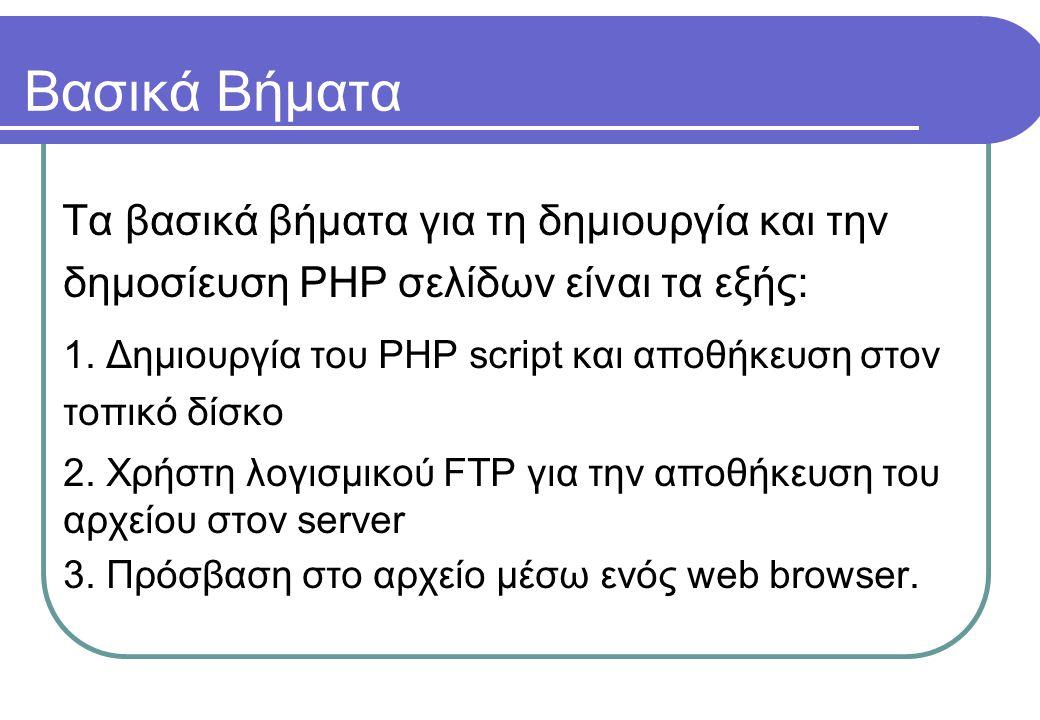 Βασικά Βήματα Τα βασικά βήματα για τη δημιουργία και την δημοσίευση PHP σελίδων είναι τα εξής: 1. Δημιουργία του PHP script και αποθήκευση στον τοπικό