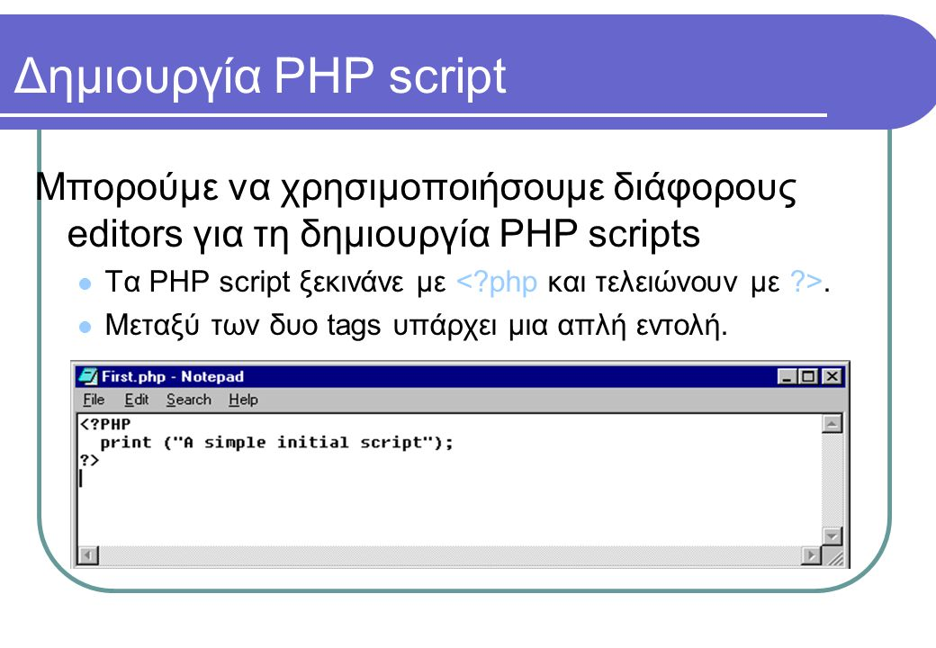 Δημιουργία PHP script Μπορούμε να χρησιμοποιήσουμε διάφορους editors για τη δημιουργία PHP scripts  Τα PHP script ξεκινάνε με.  Μεταξύ των δυο tags