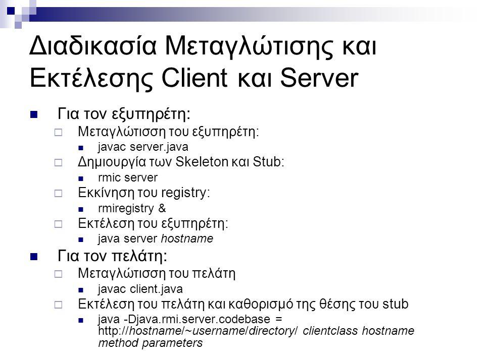 Διαδικασία Μεταγλώτισης και Εκτέλεσης Client και Server  Για τον εξυπηρέτη:  Μεταγλώτισση του εξυπηρέτη:  javac server.java  Δημιουργία των Skelet