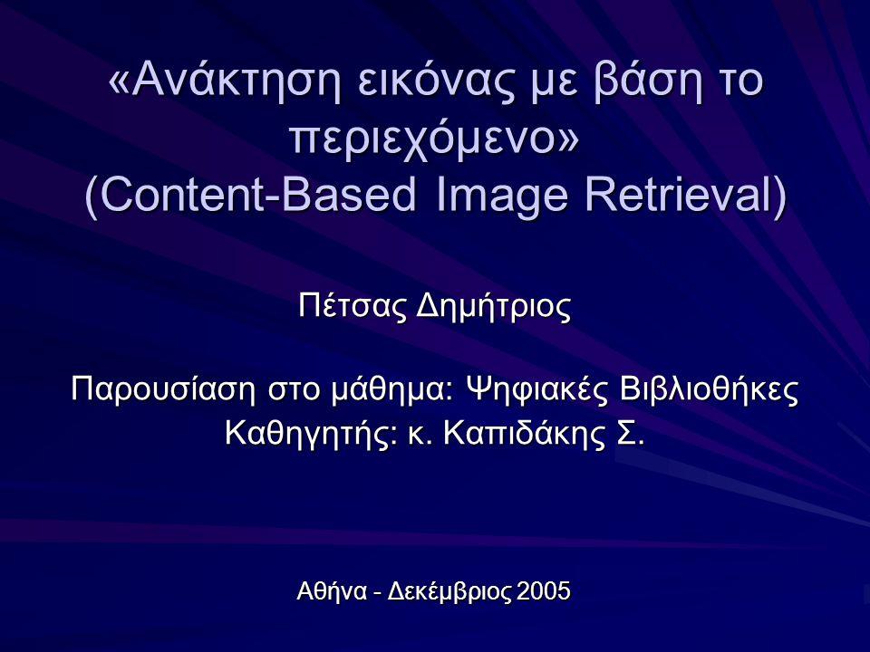12 Τεχνικές ανάκτησης εικόνας με βάση το περιεχόμενο 1/2 Τεχνικές ανάκτησης εικόνας με βάση το περιεχόμενο 1/2 Βασική ιδέα: Βασική ιδέα: Εξαγωγή χαρακτηριστικών από την εικόνα με χρήση αλγόριθμων και μετατροπή τους σε μαθηματικά δεδομένα για να είναι μετρήσιμα από το σύστημα και να γίνεται ανίχνευση ομοιότητας μεταξύ εικόνων με τη σύγκριση των χαρακτηριστικών αυτών Εξαγωγή χαρακτηριστικών από την εικόνα με χρήση αλγόριθμων και μετατροπή τους σε μαθηματικά δεδομένα για να είναι μετρήσιμα από το σύστημα και να γίνεται ανίχνευση ομοιότητας μεταξύ εικόνων με τη σύγκριση των χαρακτηριστικών αυτών