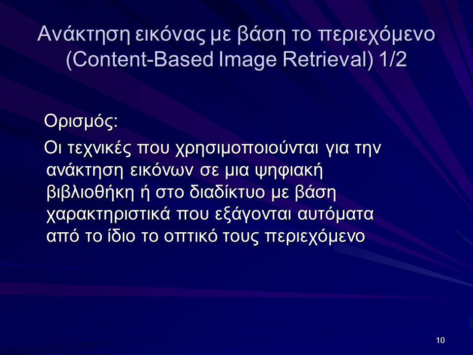 10 Ανάκτηση εικόνας με βάση το περιεχόμενο (Content-Based Image Retrieval) 1/2 Ορισμός: Ορισμός: Οι τεχνικές που χρησιμοποιούνται για την ανάκτηση εικόνων σε μια ψηφιακή βιβλιοθήκη ή στο διαδίκτυο με βάση χαρακτηριστικά που εξάγονται αυτόματα από το ίδιο το οπτικό τους περιεχόμενο Οι τεχνικές που χρησιμοποιούνται για την ανάκτηση εικόνων σε μια ψηφιακή βιβλιοθήκη ή στο διαδίκτυο με βάση χαρακτηριστικά που εξάγονται αυτόματα από το ίδιο το οπτικό τους περιεχόμενο