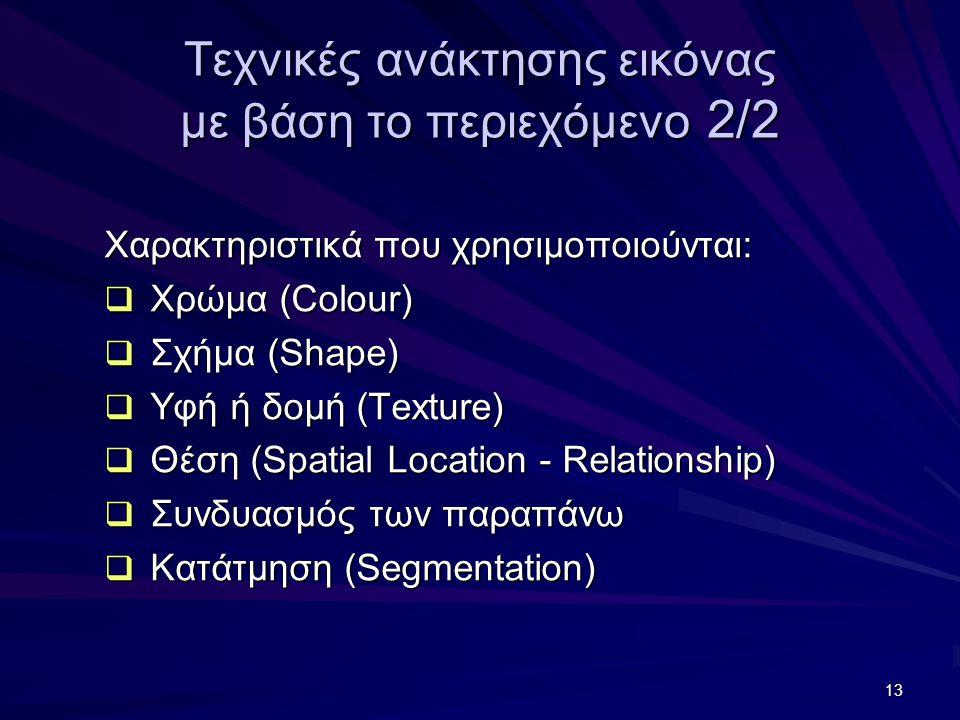 13 Τεχνικές ανάκτησης εικόνας με βάση το περιεχόμενο 2/2 Χαρακτηριστικά που χρησιμοποιούνται:  Χρώμα (Colour)  Σχήμα (Shape)  Υφή ή δομή (Texture)  Θέση (Spatial Location - Relationship)  Συνδυασμός των παραπάνω  Κατάτμηση (Segmentation)