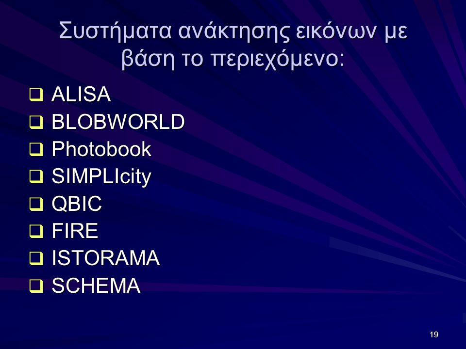 19 Συστήματα ανάκτησης εικόνων με βάση το περιεχόμενο:  ALISA  BLOBWORLD  Photobook  SIMPLIcity  QBIC  FIRE  ISTORAMA  SCHEMA