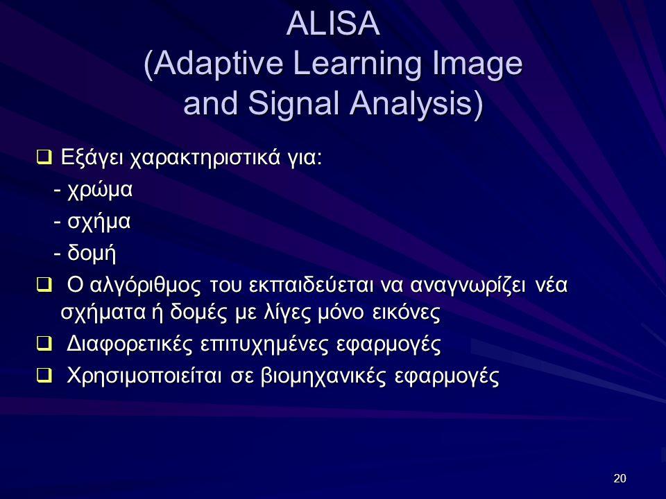 20 ALISA (Adaptive Learning Image and Signal Analysis)  Εξάγει χαρακτηριστικά για: - χρώμα - χρώμα - σχήμα - σχήμα - δομή - δομή  Ο αλγόριθμος του εκπαιδεύεται να αναγνωρίζει νέα σχήματα ή δομές με λίγες μόνο εικόνες  Διαφορετικές επιτυχημένες εφαρμογές  Χρησιμοποιείται σε βιομηχανικές εφαρμογές