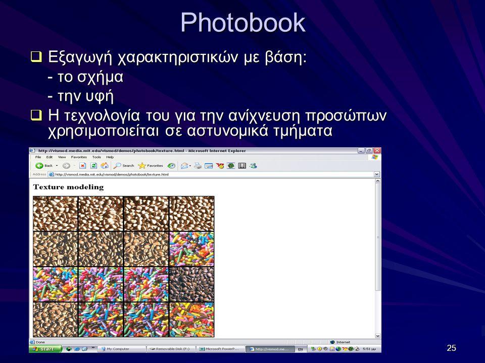 25 Photobook  Εξαγωγή χαρακτηριστικών με βάση: - το σχήμα - το σχήμα - την υφή - την υφή  Η τεχνολογία του για την ανίχνευση προσώπων χρησιμοποιείται σε αστυνομικά τμήματα