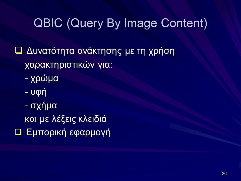 26 QBIC (Query By Image Content)  Δυνατότητα ανάκτησης με τη χρήση χαρακτηριστικών για: χαρακτηριστικών για: - χρώμα - χρώμα - υφή - υφή - σχήμα - σχήμα και με λέξεις κλειδιά και με λέξεις κλειδιά  Εμπορική εφαρμογή