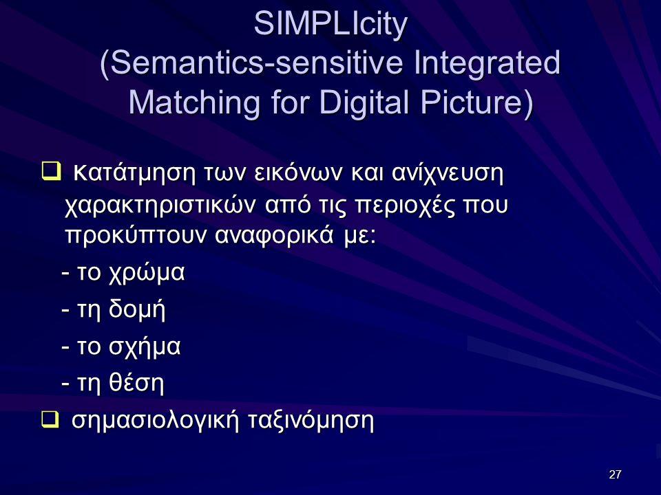 27 SIMPLIcity (Semantics-sensitive Integrated Matching for Digital Picture)  κ ατάτμηση των εικόνων και ανίχνευση χαρακτηριστικών από τις περιοχές που προκύπτουν αναφορικά με: - το χρώμα - το χρώμα - τη δομή - τη δομή - το σχήμα - το σχήμα - τη θέση - τη θέση  σημασιολογική ταξινόμηση