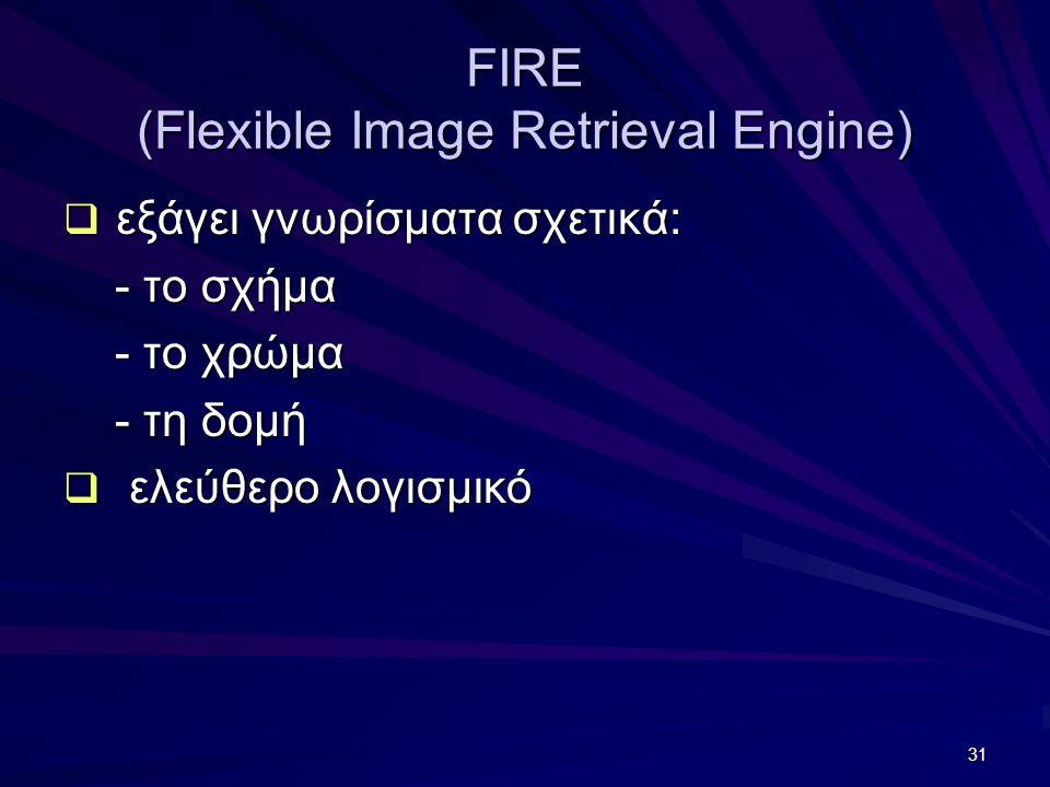 31 FIRE (Flexible Image Retrieval Engine)  εξάγει γνωρίσματα σχετικά: - το σχήμα - το σχήμα - το χρώμα - το χρώμα - τη δομή - τη δομή  ελεύθερο λογισμικό