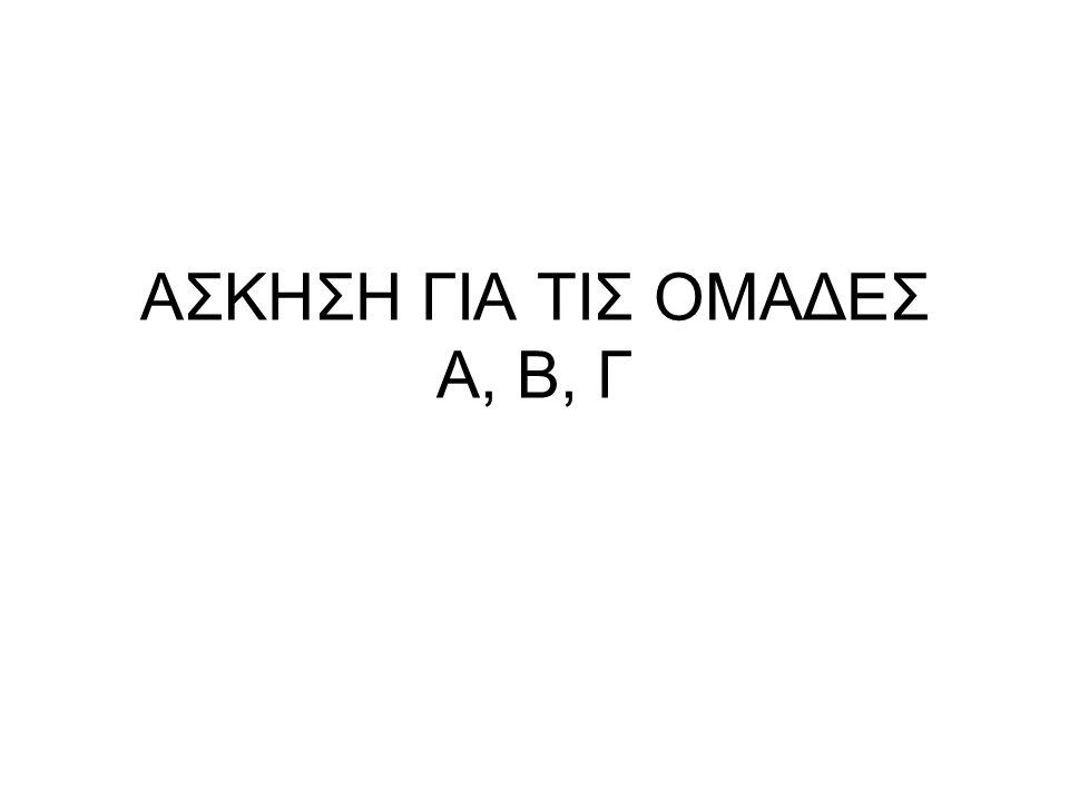 ΑΣΚΗΣΗ ΓΙΑ ΤΙΣ ΟΜΑΔΕΣ Α, Β, Γ