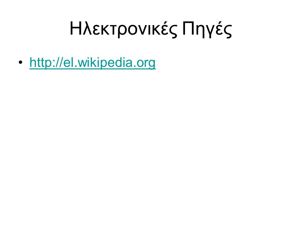 Ηλεκτρονικές Πηγές •http://el.wikipedia.orghttp://el.wikipedia.org