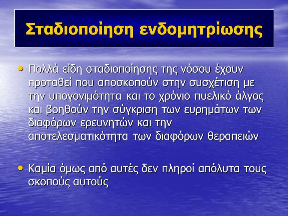 Σταδιοποίηση ενδομητρίωσης • Πολλά είδη σταδιοποίησης της νόσου έχουν προταθεί που αποσκοπούν στην συσχέτιση με την υπογονιμότητα και το χρόνιο πυελικό άλγος και βοηθούν την σύγκριση των ευρημάτων των διαφόρων ερευνητών και την αποτελεσματικότητα των διαφόρων θεραπειών • Καμία όμως από αυτές δεν πληροί απόλυτα τους σκοπούς αυτούς
