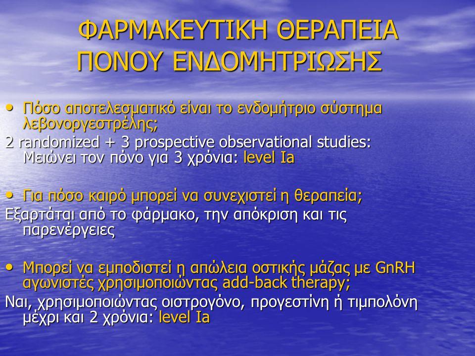 ΦΑΡΜΑΚΕΥΤΙΚΗ ΘΕΡΑΠΕΙΑ ΠΟΝΟΥ ΕΝΔΟΜΗΤΡΙΩΣΗΣ ΦΑΡΜΑΚΕΥΤΙΚΗ ΘΕΡΑΠΕΙΑ ΠΟΝΟΥ ΕΝΔΟΜΗΤΡΙΩΣΗΣ • Πόσο αποτελεσματικό είναι το ενδομήτριο σύστημα λεβονοργεστρέλης; 2 randomized + 3 prospective observational studies: Μειώνει τον πόνο για 3 χρόνια: level Ia • Για πόσο καιρό μπορεί να συνεχιστεί η θεραπεία; Εξαρτάται από το φάρμακο, την απόκριση και τις παρενέργειες • Μπορεί να εμποδιστεί η απώλεια οστικής μάζας με GnRH αγωνιστές χρησιμοποιώντας add-back therapy; Ναι, χρησιμοποιώντας οιστρογόνο, προγεστίνη ή τιμπολόνη μέχρι και 2 χρόνια: level Ia