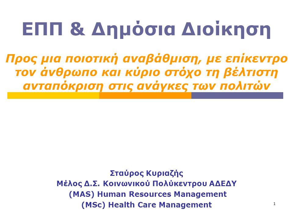 1 ΕΠΠ & Δημόσια Διοίκηση Σταύρος Κυριαζής Μέλος Δ.Σ. Κοινωνικού Πολύκεντρου ΑΔΕΔΥ (MAS) Human Resources Management (MSc) Health Care Management Προς μ