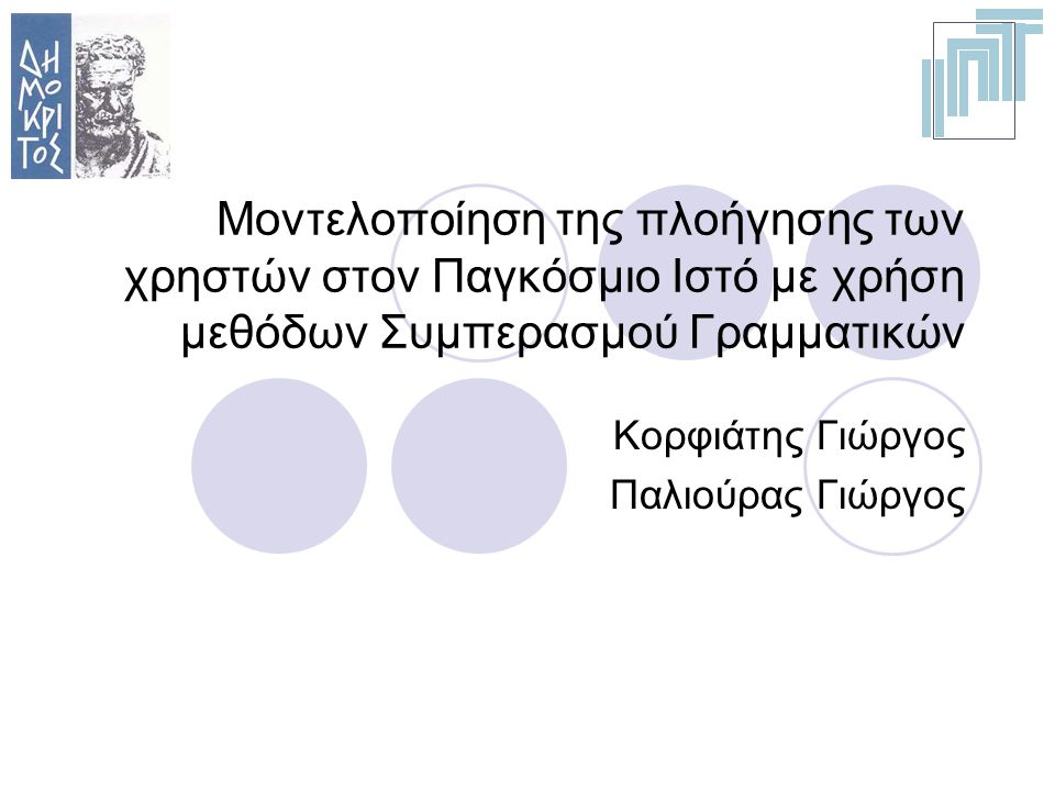 Μοντελοποίηση της πλοήγησης των χρηστών στον Παγκόσμιο Ιστό με χρήση μεθόδων Συμπερασμού Γραμματικών Κορφιάτης Γιώργος Παλιούρας Γιώργος