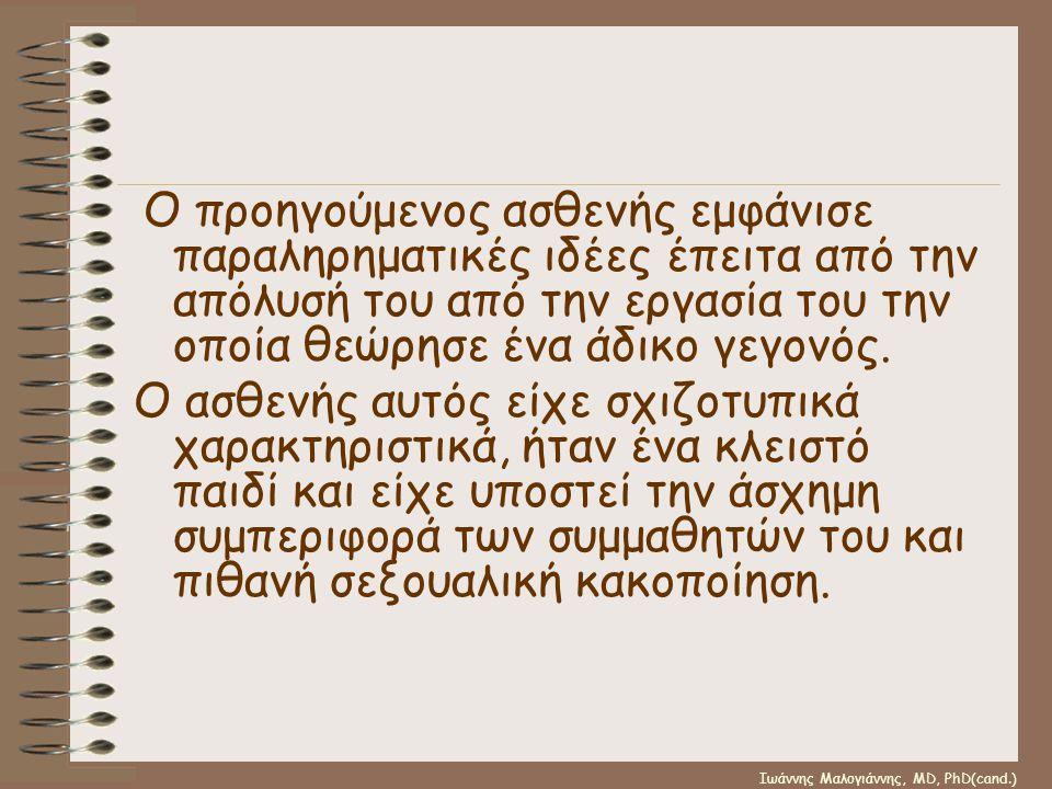 Ιωάννης Μαλογιάννης, MD, PhD(cand.) Ο προηγούμενος ασθενής εμφάνισε παραληρηματικές ιδέες έπειτα από την απόλυσή του από την εργασία του την οποία θεώ