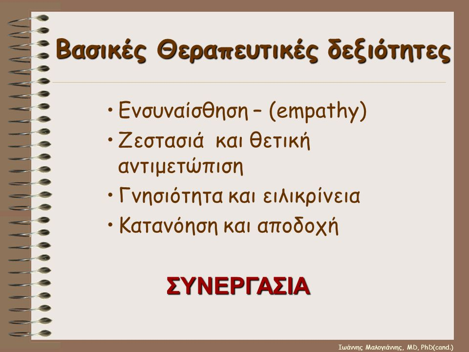 Ιωάννης Μαλογιάννης, MD, PhD(cand.) Βασικές Θεραπευτικές δεξιότητες •Ενσυναίσθηση – (empathy) •Ζεστασιά και θετική αντιμετώπιση •Γνησιότητα και ειλικρ
