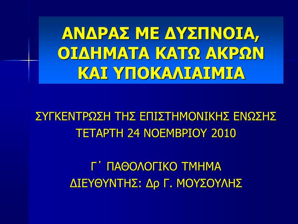 ΑΝΔΡΑΣ ΜΕ ΔΥΣΠΝΟΙΑ, ΟΙΔΗΜΑΤΑ ΚΑΤΩ ΑΚΡΩΝ ΚΑΙ ΥΠΟΚΑΛΙΑΙΜΙΑ ΣΥΓΚΕΝΤΡΩΣΗ ΤΗΣ ΕΠΙΣΤΗΜΟΝΙΚΗΣ ΕΝΩΣΗΣ ΤΕΤΑΡΤΗ 24 ΝΟΕΜΒΡΙΟΥ 2010 Γ΄ ΠΑΘΟΛΟΓΙΚΟ ΤΜΗΜΑ ΔΙΕΥΘΥΝΤΗΣ: Δρ Γ.