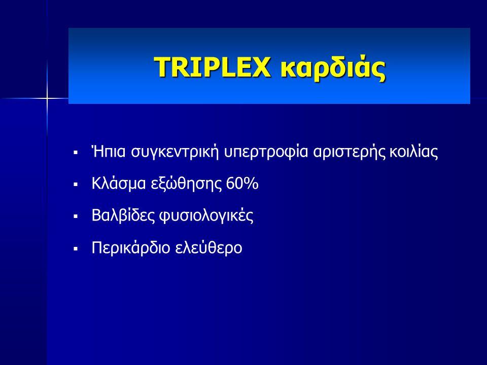  Ήπια συγκεντρική υπερτροφία αριστερής κοιλίας  Κλάσμα εξώθησης 60%  Βαλβίδες φυσιολογικές  Περικάρδιο ελεύθερο TRIPLEX καρδιάς