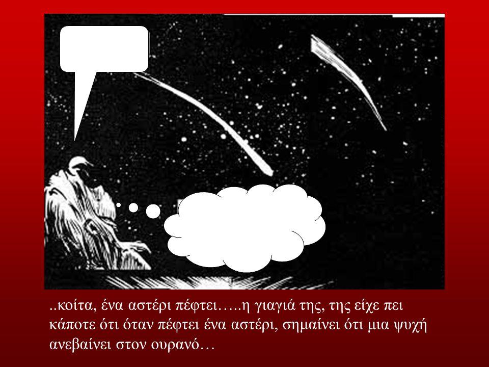 ..κοίτα, ένα αστέρι πέφτει…..η γιαγιά της, της είχε πει κάποτε ότι όταν πέφτει ένα αστέρι, σημαίνει ότι μια ψυχή ανεβαίνει στον ουρανό…
