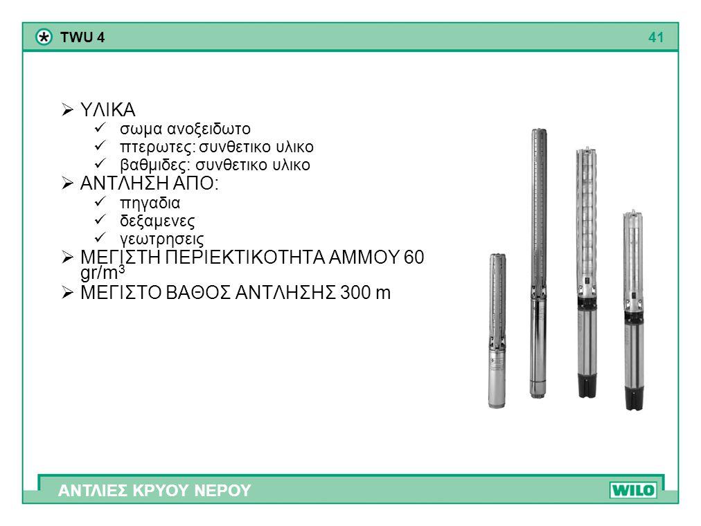 41 ΑΝΤΛΙΕΣ ΚΡΥΟΥ ΝΕΡΟΥ TWU 4  ΥΛΙΚΑ  σωμα ανοξειδωτο  πτερωτες: συνθετικο υλικο  βαθμιδες: συνθετικο υλικο  ΑΝΤΛΗΣΗ ΑΠΟ:  πηγαδια  δεξαμενες 