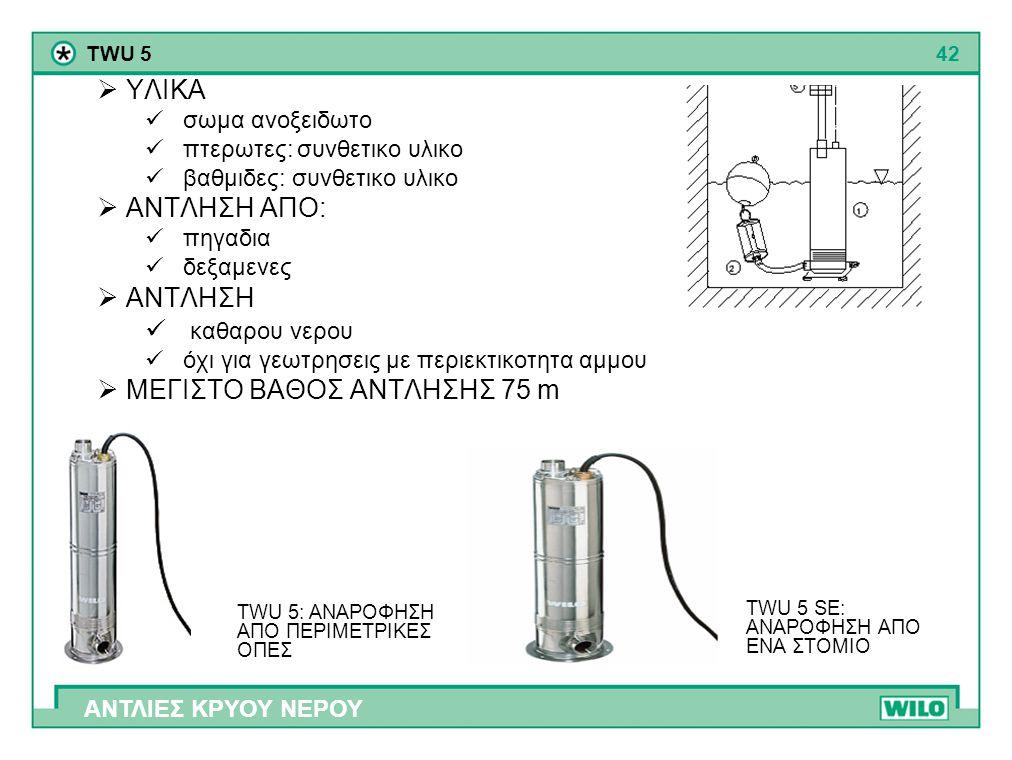 42 ΑΝΤΛΙΕΣ ΚΡΥΟΥ ΝΕΡΟΥ TWU 5  ΥΛΙΚΑ  σωμα ανοξειδωτο  πτερωτες: συνθετικο υλικο  βαθμιδες: συνθετικο υλικο  ΑΝΤΛΗΣΗ ΑΠO:  πηγαδια  δεξαμενες 